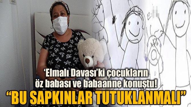 'ELMALI DAVASI'Kİ ÇOCUKLARIN  ÖZ BABASI VE BABAANNE KONUŞTU!