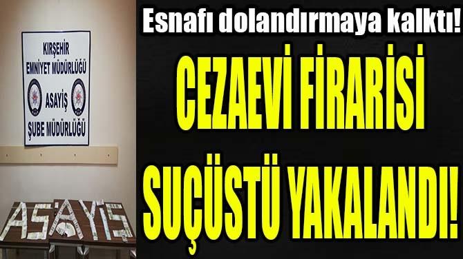 CEZAEVİ FİRARİSİ SUÇÜSTÜ YAKALANDI!