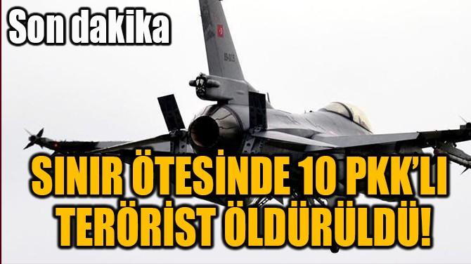 SINIR ÖTESİNDE 10 PKK'LI  TERÖRİST ÖLDÜRÜLDÜ!