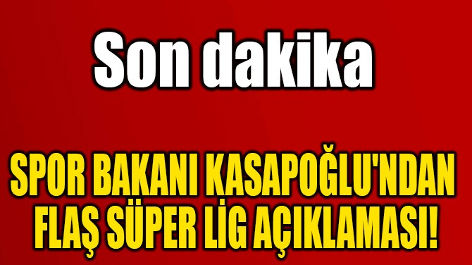 SPOR BAKANI KASAPOĞLU'NDAN  FLAŞ SÜPER LİG AÇIKLAMASI!