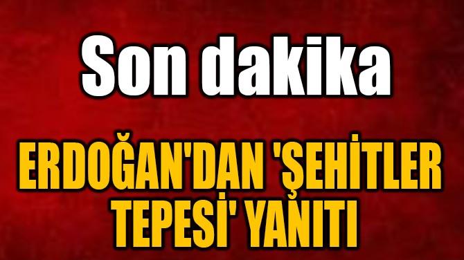 ERDOĞAN'DAN 'ŞEHİTLER TEPESİ' YANITI