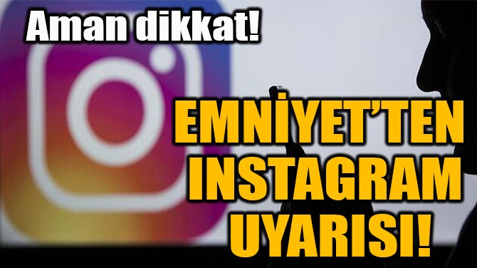 EMNİYET'TEN  INSTAGRAM  UYARISI!