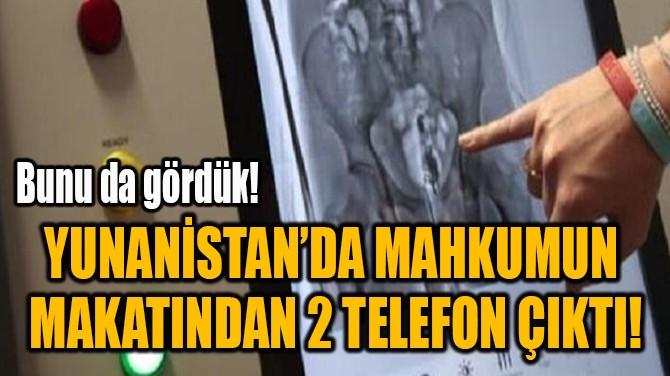 YUNANİSTAN'DA MAHKUMUN  MAKATINDAN 2 TELEFON ÇIKTI!