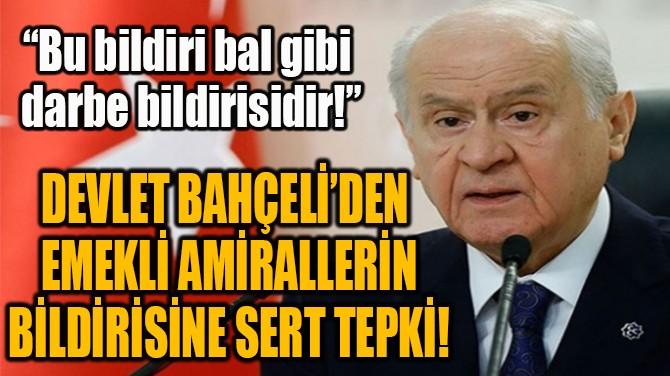DEVLET BAHÇELİ'DEN EMEKLİ AMİRALLERİN BİLDİRİSİNE SERT TEPKİ!
