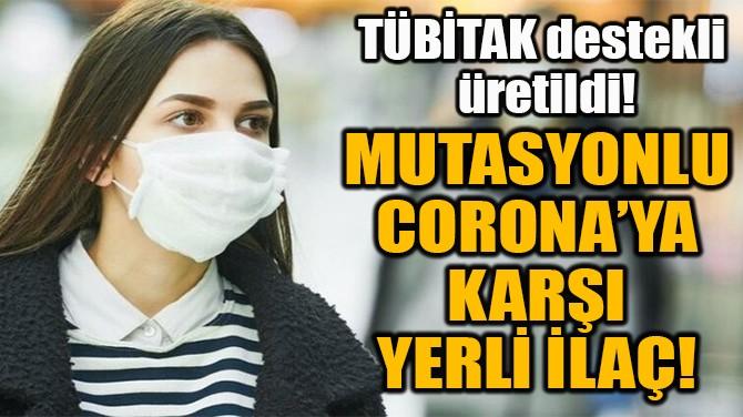 MUTASYONLU CORONA'YA  KARŞI YERLİ İLAÇ!