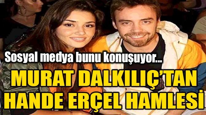 MURAT DALKILIÇ'TAN, HANDE ERÇEL HAMLESİ!