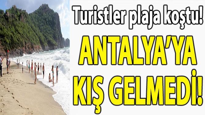 ANTALYA'YA KIŞ GELMEDİ!