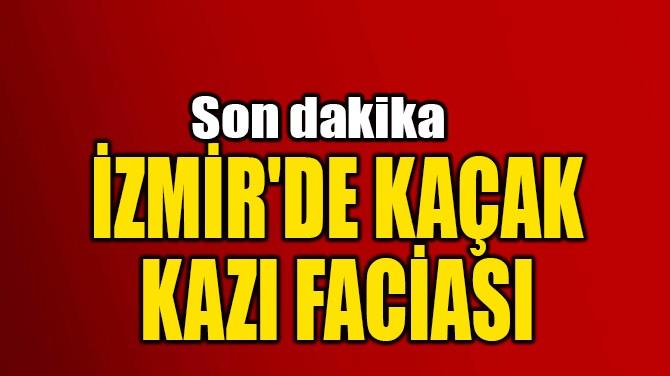 İZMİR'DE KAÇAK KAZI FACİASI