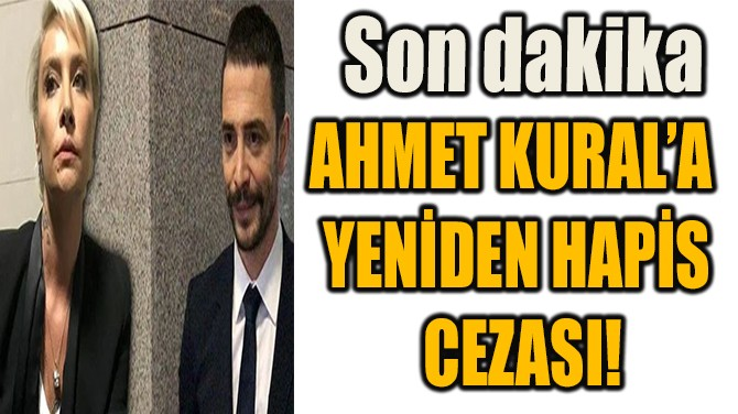 AHMET KURAL'A  YENİDEN HAPİS  CEZASI!