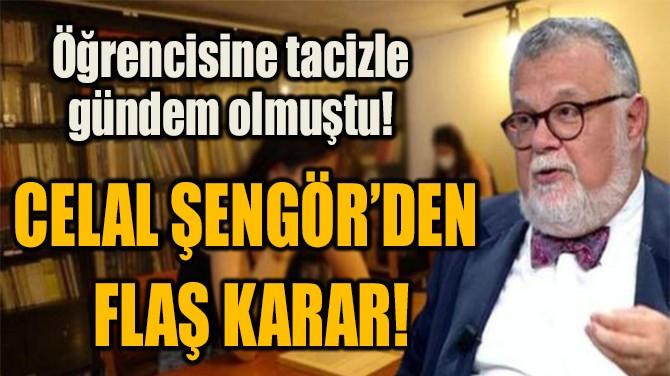 CELAL ŞENGÖR'DEN  FLAŞ KARAR!