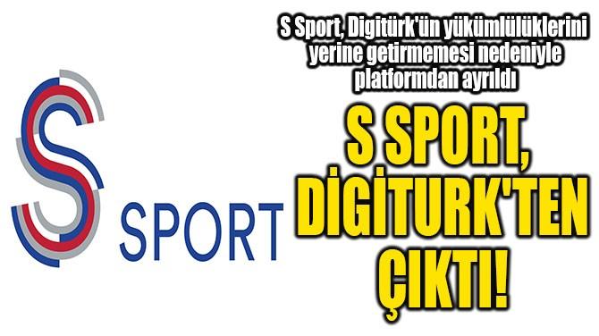 S SPORT, DİGİTURK'TEN ÇIKTI!