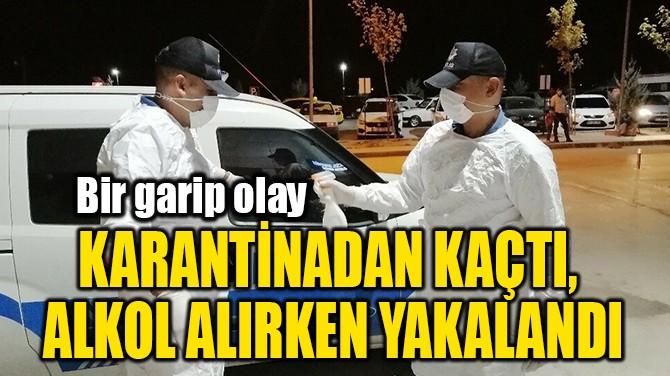 KARANTİNADAN KAÇTI,  ALKOL ALIRKEN YAKALANDI