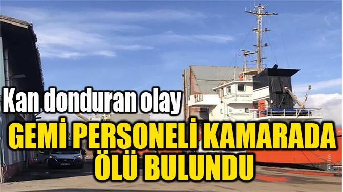 GEMİ PERSONELİ KAMARADA  ÖLÜ BULUNDU