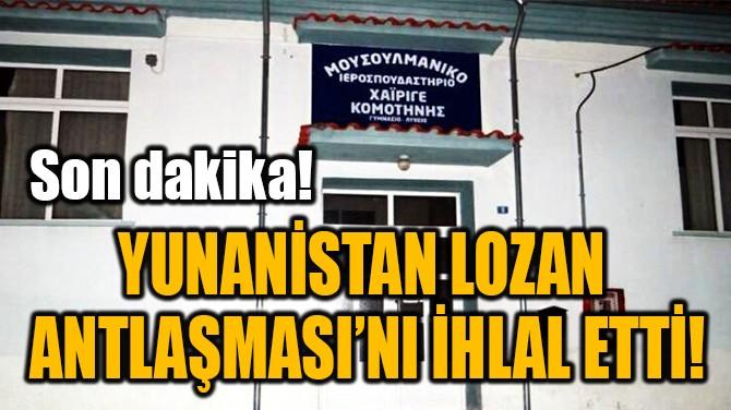 YUNANİSTAN LOZAN  ANTLAŞMASI'NI İHLAL ETTİ!