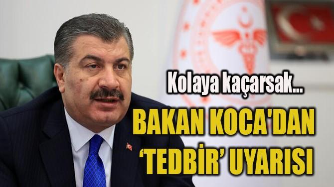 BAKAN KOCA'DAN 'TEDBİR' UYARISI