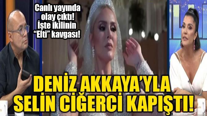DENİZ AKKAYA'YLA SELİN CİĞERCİ KAPIŞTI!