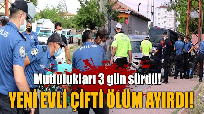 KAYSERİ'DE YENİ EVLİ ÇİFTİ ÖLÜM AYIRDI!