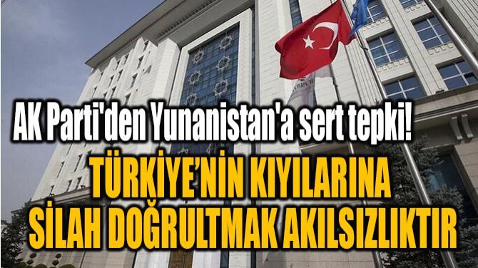 """""""TÜRKİYE'NİN KIYILARINA  SİLAH DOĞRULTMAK AKILSIZLIKTIR"""""""