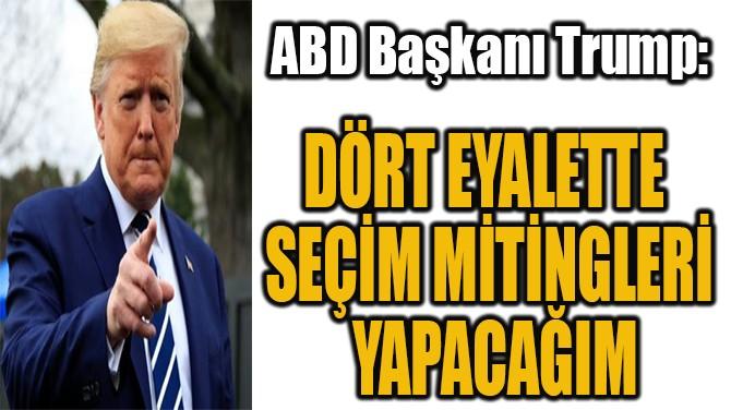 """""""DÖRT EYALETTE SEÇİM MİTİNGLERİ YAPACAĞIM"""""""