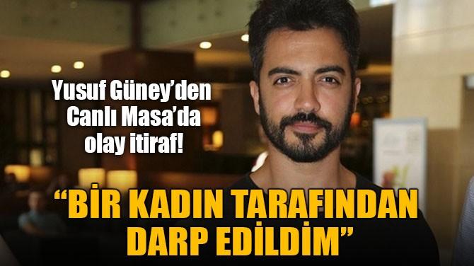 """YUSUF GÜNEY """"BİR KADIN TARAFINDAN  DARP EDİLDİM"""""""