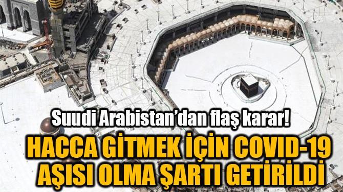 COVID-19 AŞISI OLMAYAN HACCA GİDEMEYECEK!