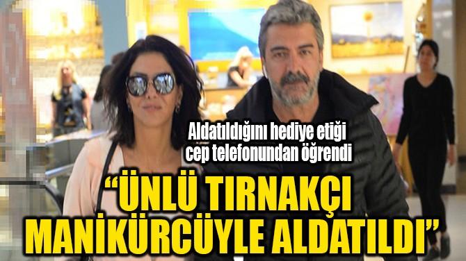 """""""ÜNLÜ TIRNAKÇI MANİKÜRCÜYLE ALDATILDI"""""""