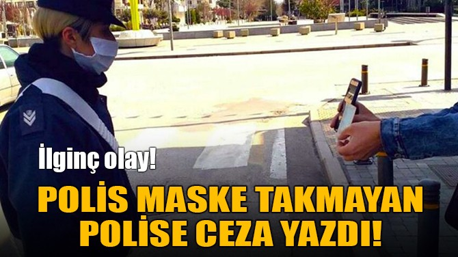 POLİS MASKE TAKMAYAN POLİSE CEZA YAZDI!
