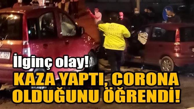 KAZA YAPTI, CORONA OLDUĞUNU ÖĞRENDİ!