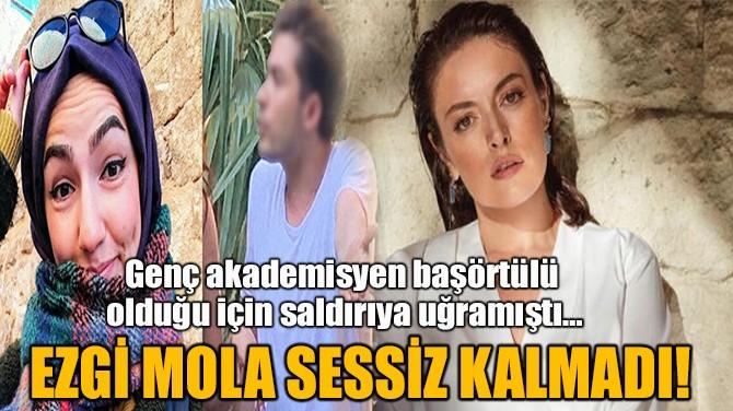 EZGİ MOLA, BAŞÖRTÜLÜ KADINA YAPILAN SALDIRIYA SESSİZ KALMADI!