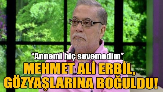 MEHMET ALİ ERBİL, GÖZYAŞLARINA BOĞULDU!