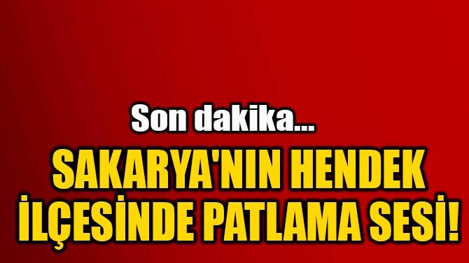 SAKARYA'NIN HENDEK  İLÇESİNDE PATLAMA SESİ!
