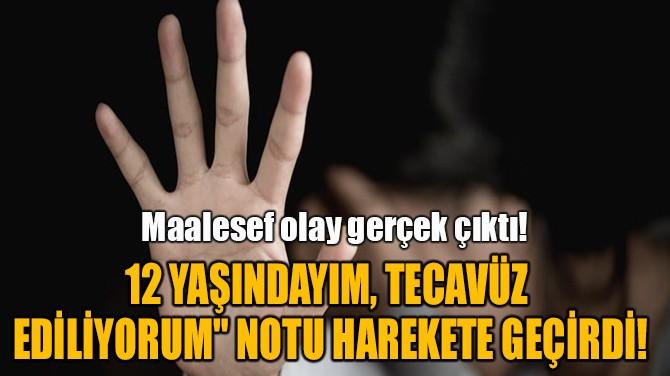 """""""12 YAŞINDAYIM, TECAVÜZ  EDİLİYORUM"""" NOTU HAREKETE GEÇİRDİ!"""