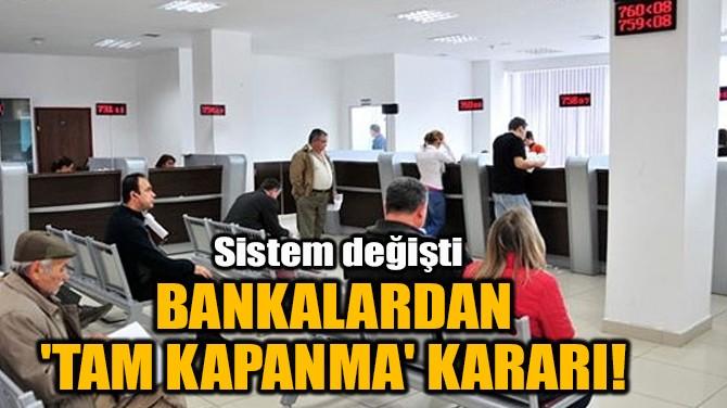 BANKALARDAN 'TAM KAPANMA' KARARI!