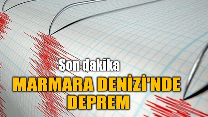 MARMARA DENİZİ'NDE  DEPREM