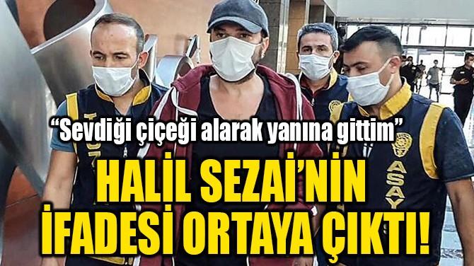 HALİL SEZAİ'NİN  İFADESİ ORTAYA ÇIKTI!
