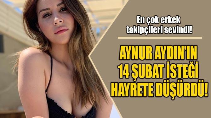 AYNUR AYDIN'IN  14 ŞUBAT İSTEĞİ  HAYRETE DÜŞÜRDÜ!