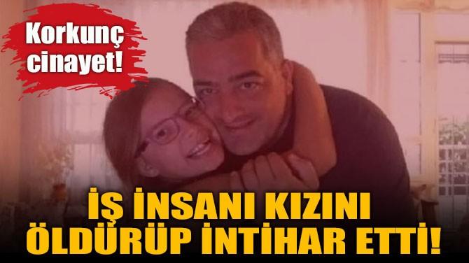 İŞ İNSANI, KIZINI  ÖLDÜRÜP İNTİHAR ETTİ!