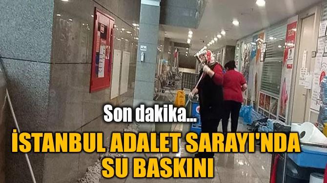 İSTANBUL ADALET SARAYI'NDA SU BASKINI