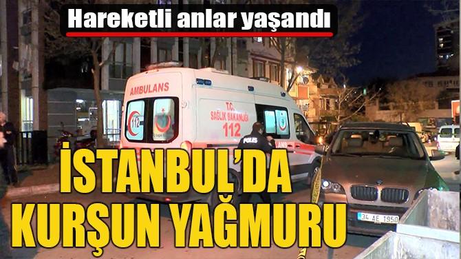 İSTANBUL'DA KURŞUN YAĞMURU