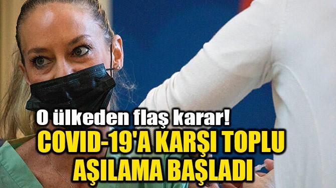 COVID-19'A KARŞI TOPLU AŞILAMA BAŞLADI