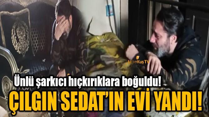 ÇILGIN SEDAT'IN EVİ YANDI!