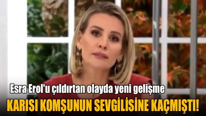 KARISI KOMŞUNUN SEVGİLİSİNE KAÇMIŞTI!