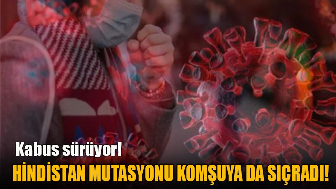 COVID-19'UN HİNDİSTAN MUTASYONU  KOMŞUYA DA SIÇRADI!