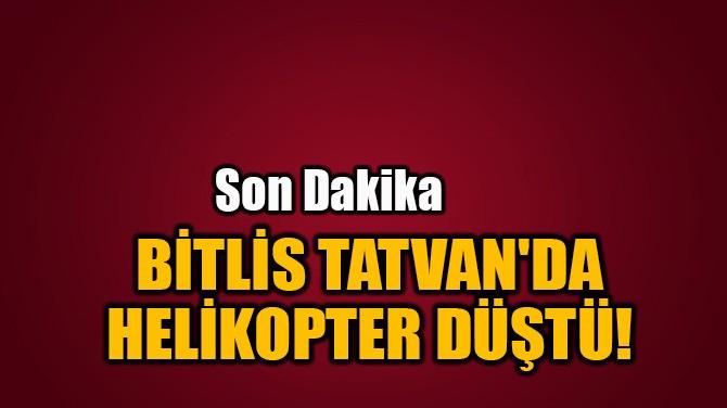 BİTLİS TATVAN'DA HELİKOPTER DÜŞTÜ!