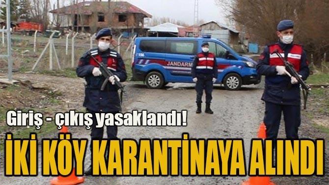 İKİ KÖY KARANTİNAYA ALINDI!