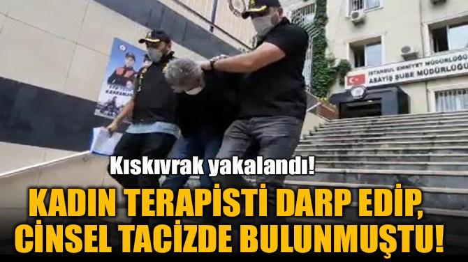 KADIN TERAPİSTİ DARP EDİP,  CİNSEL TACİZDE BULUNMUŞTU!