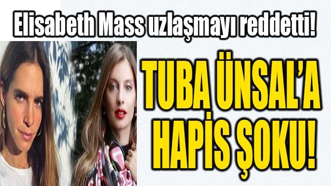 TUBA ÜNSAL'A  HAPİS ŞOKU!