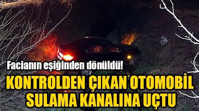 KONTROLDEN ÇIKAN OTOMOBİL  SULAMA KANALINA UÇTU