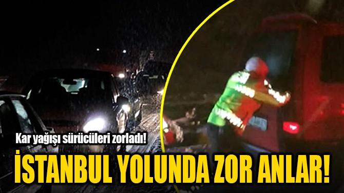 İSTANBUL YOLUNDA ZOR ANLAR!