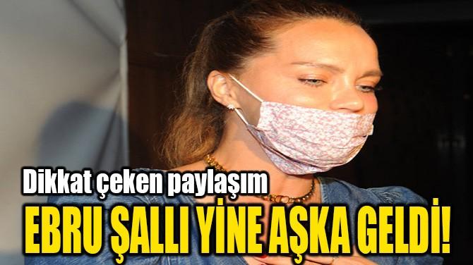 EBRU ŞALLI YİNE AŞKA GELDİ!